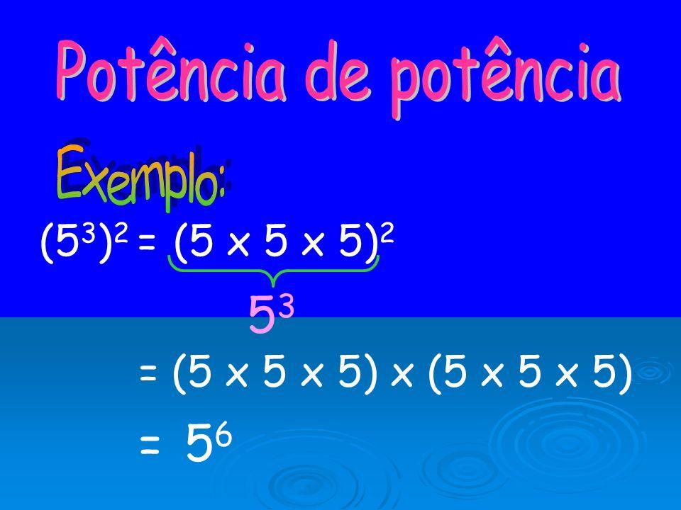 Potência de potência Exemplo: (53)2 = (5 x 5 x 5)2 53 = (5 x 5 x 5) x (5 x 5 x 5) = 56