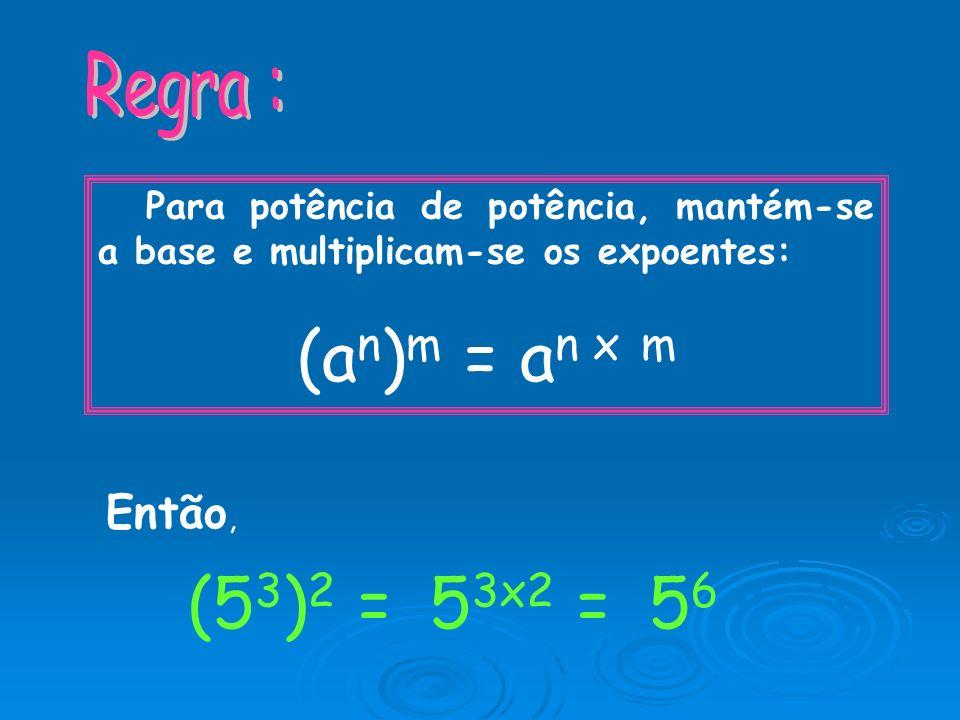 (an)m = an x m (53)2 = 53x2 = 56 Regra : Então,