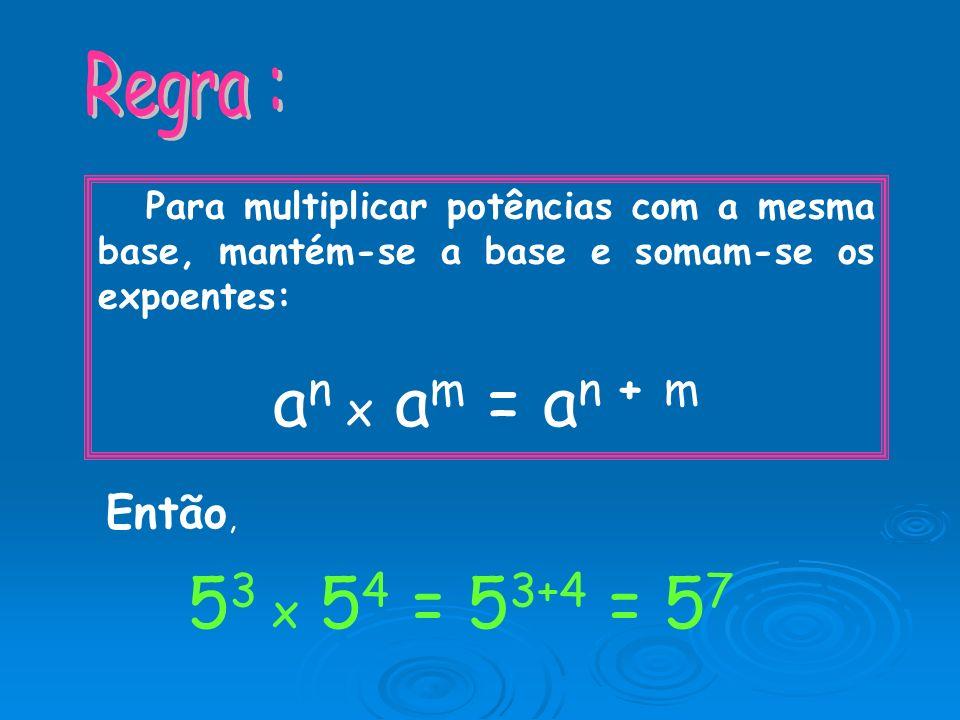 an x am = an + m 53 x 54 = 53+4 = 57 Regra : Então,