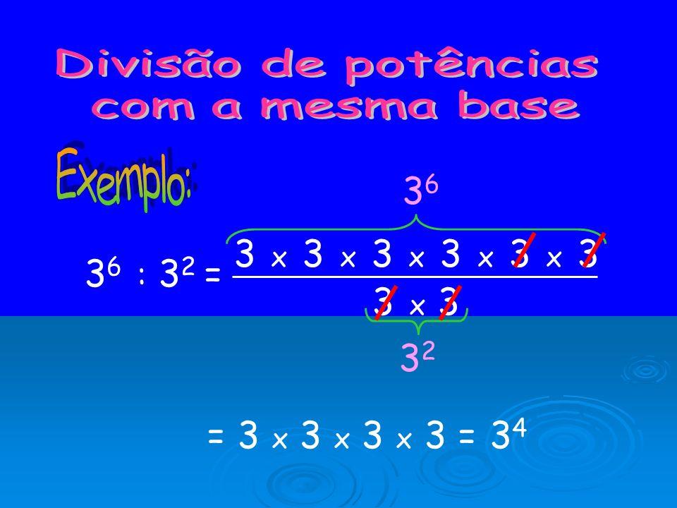 Divisão de potências com a mesma base. Exemplo: 36. 3 x 3 x 3 x 3 x 3 x 3. 36 : 32 = 3 x 3. 32.