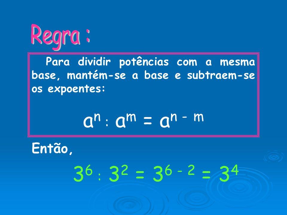 an : am = an - m 36 : 32 = 36 - 2 = 34 Regra : Então,
