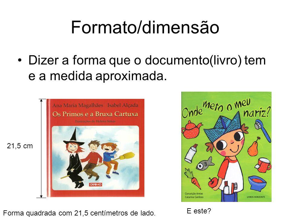 Formato/dimensão Dizer a forma que o documento(livro) tem e a medida aproximada. 21,5 cm.