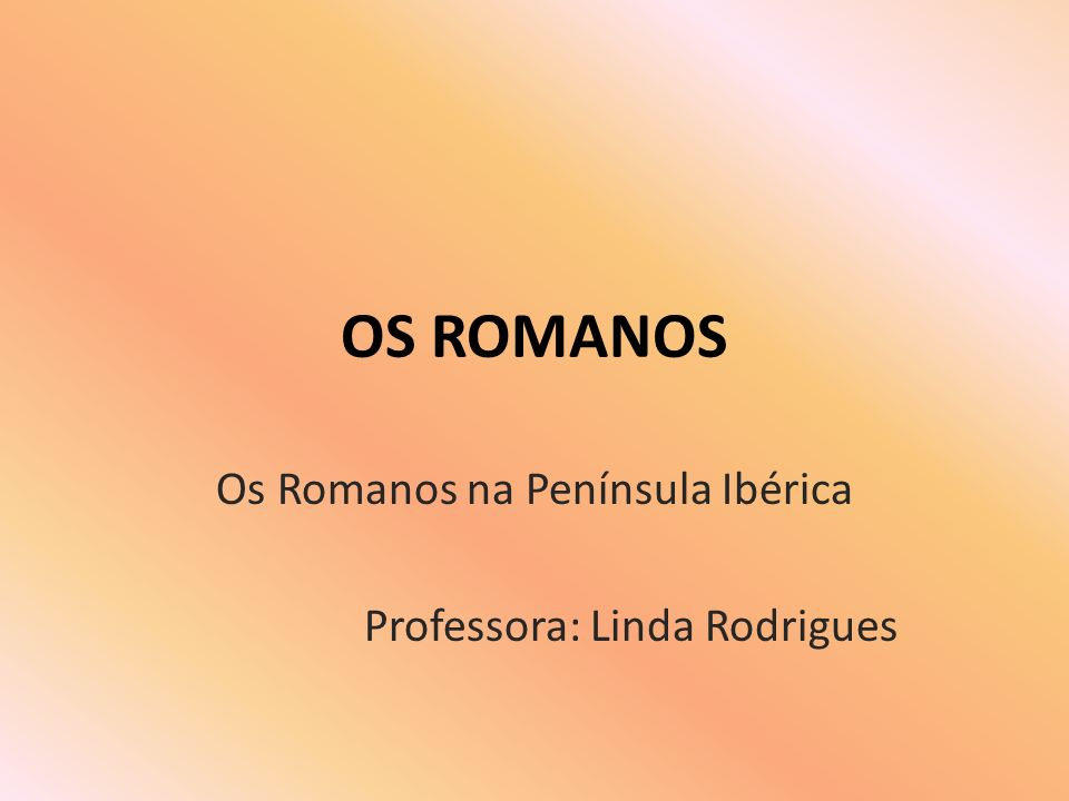 Os Romanos na Península Ibérica Professora: Linda Rodrigues