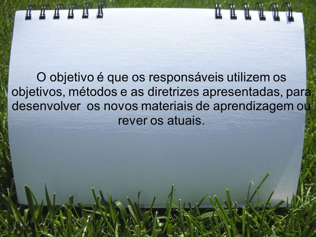 O objetivo é que os responsáveis utilizem os objetivos, métodos e as diretrizes apresentadas, para desenvolver os novos materiais de aprendizagem ou rever os atuais.