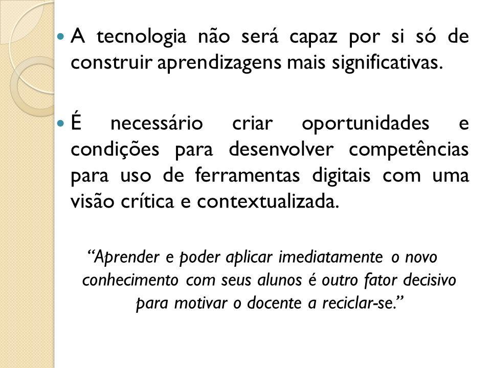 A tecnologia não será capaz por si só de construir aprendizagens mais significativas.