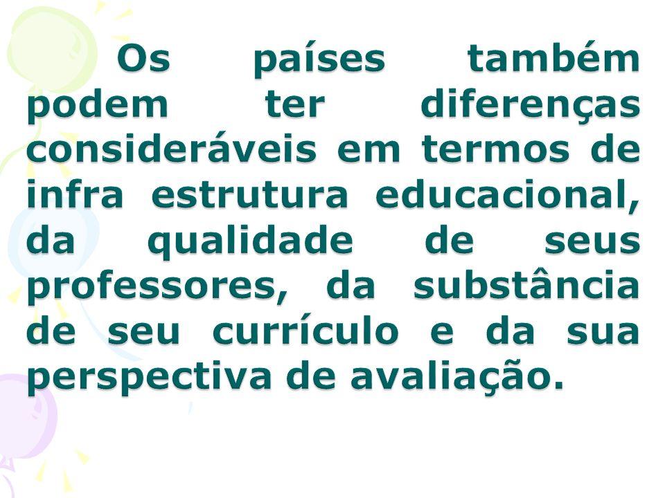 Os países também podem ter diferenças consideráveis em termos de infra estrutura educacional, da qualidade de seus professores, da substância de seu currículo e da sua perspectiva de avaliação.