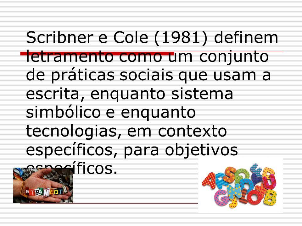 Scribner e Cole (1981) definem letramento como um conjunto de práticas sociais que usam a escrita, enquanto sistema simbólico e enquanto tecnologias, em contexto específicos, para objetivos específicos.