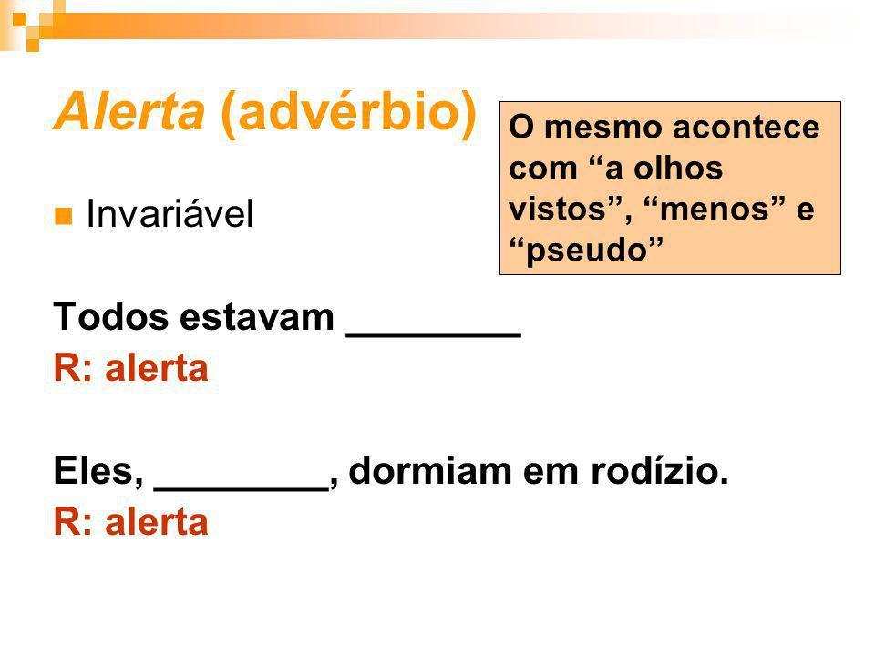 Alerta (advérbio) Invariável Todos estavam ________ R: alerta