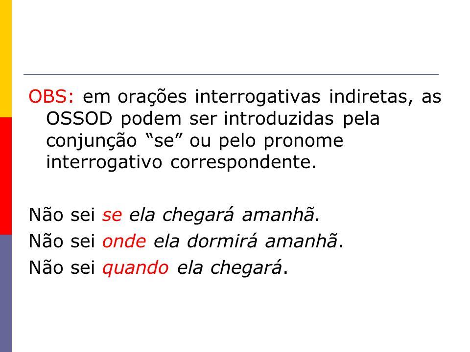 OBS: em orações interrogativas indiretas, as OSSOD podem ser introduzidas pela conjunção se ou pelo pronome interrogativo correspondente.