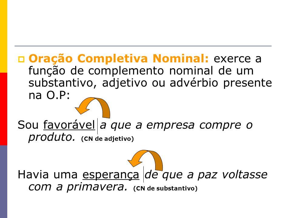 Oração Completiva Nominal: exerce a função de complemento nominal de um substantivo, adjetivo ou advérbio presente na O.P: