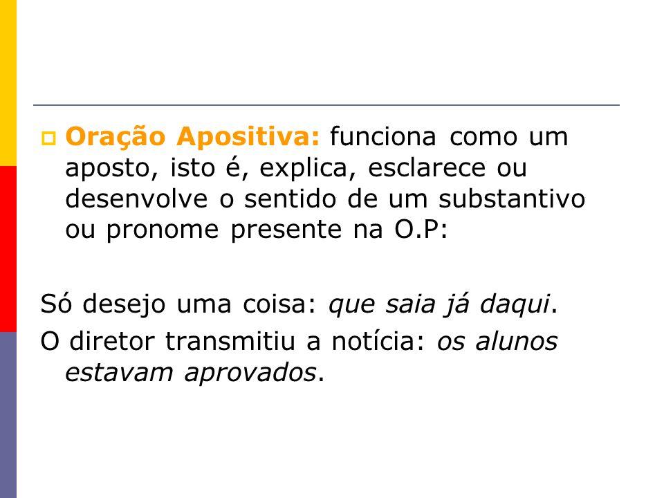 Oração Apositiva: funciona como um aposto, isto é, explica, esclarece ou desenvolve o sentido de um substantivo ou pronome presente na O.P: