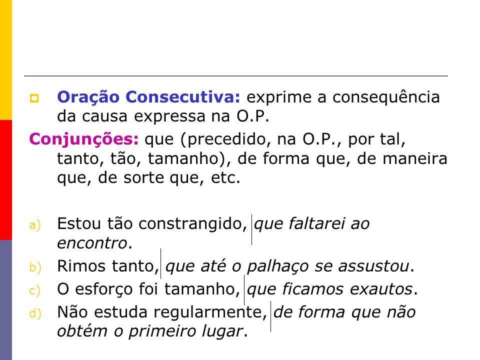 Oração Consecutiva: exprime a consequência da causa expressa na O.P.