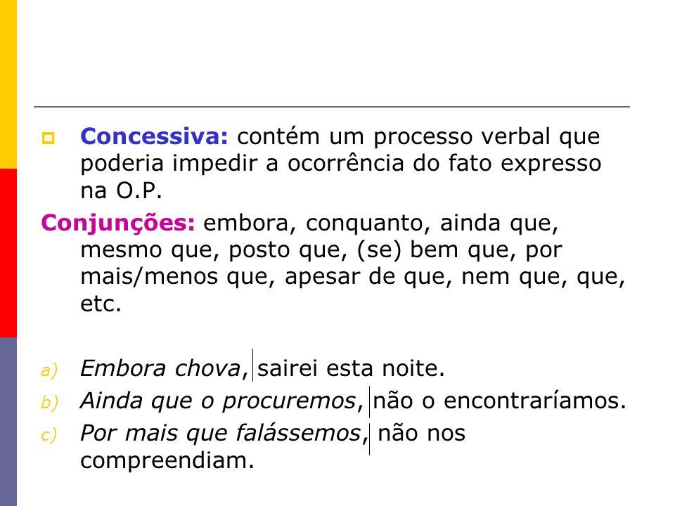 Concessiva: contém um processo verbal que poderia impedir a ocorrência do fato expresso na O.P.