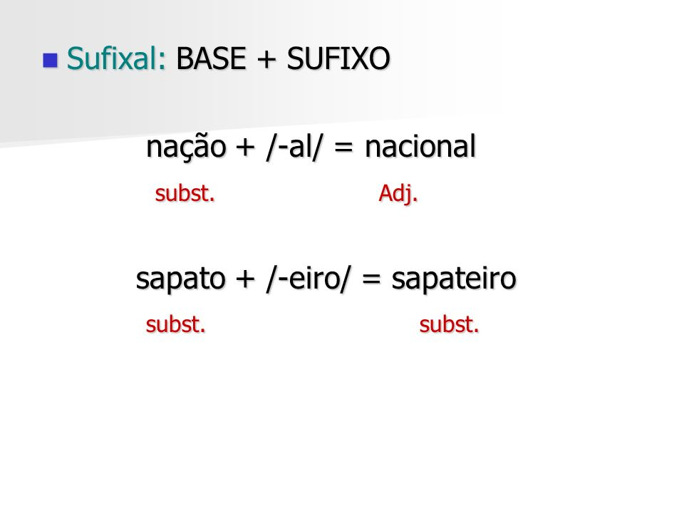 Sufixal: BASE + SUFIXO nação + /-al/ = nacional. subst. Adj. sapato + /-eiro/ = sapateiro.