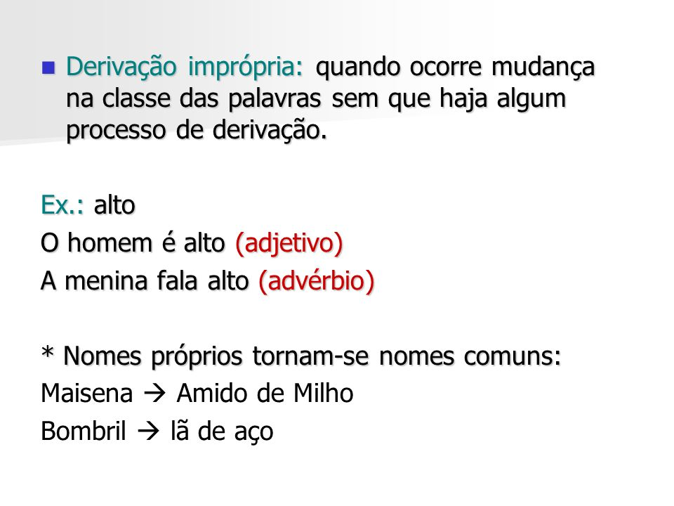 Derivação imprópria: quando ocorre mudança na classe das palavras sem que haja algum processo de derivação.