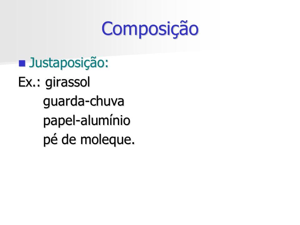 Composição Justaposição: Ex.: girassol guarda-chuva papel-alumínio