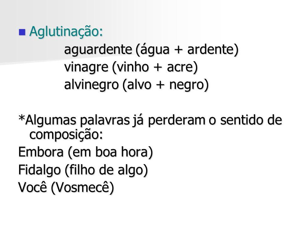 Aglutinação: aguardente (água + ardente) vinagre (vinho + acre) alvinegro (alvo + negro) *Algumas palavras já perderam o sentido de composição: