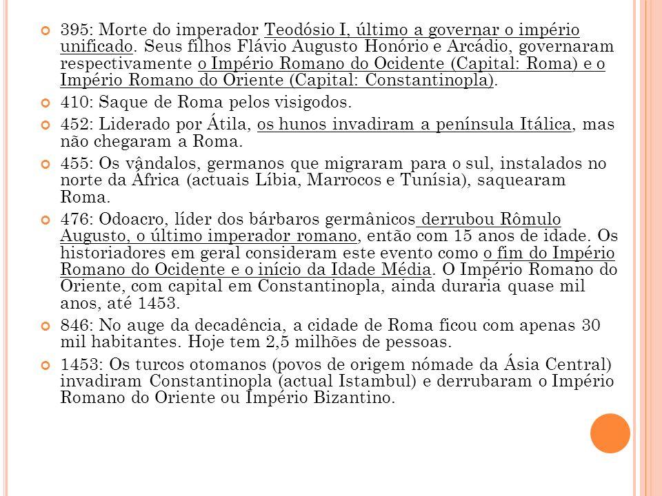 395: Morte do imperador Teodósio I, último a governar o império unificado. Seus filhos Flávio Augusto Honório e Arcádio, governaram respectivamente o Império Romano do Ocidente (Capital: Roma) e o Império Romano do Oriente (Capital: Constantinopla).