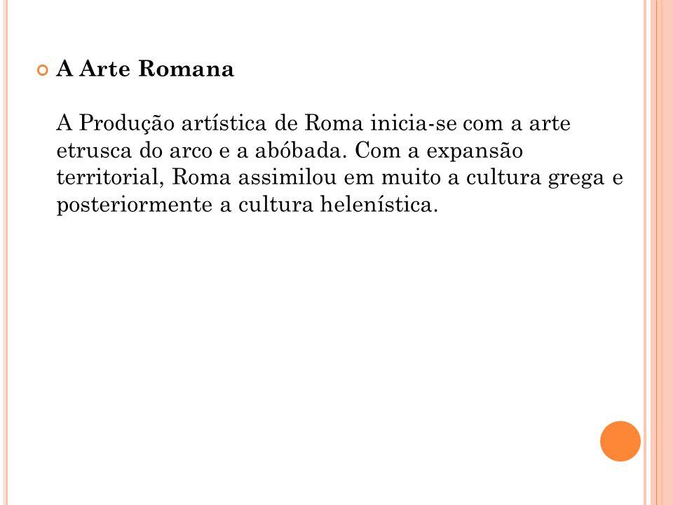 A Arte Romana A Produção artística de Roma inicia-se com a arte etrusca do arco e a abóbada.