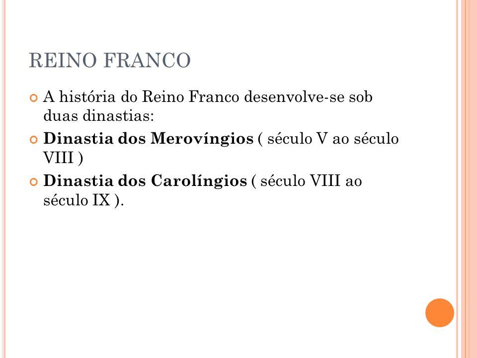 REINO FRANCO A história do Reino Franco desenvolve-se sob duas dinastias: Dinastia dos Merovíngios ( século V ao século VIII )