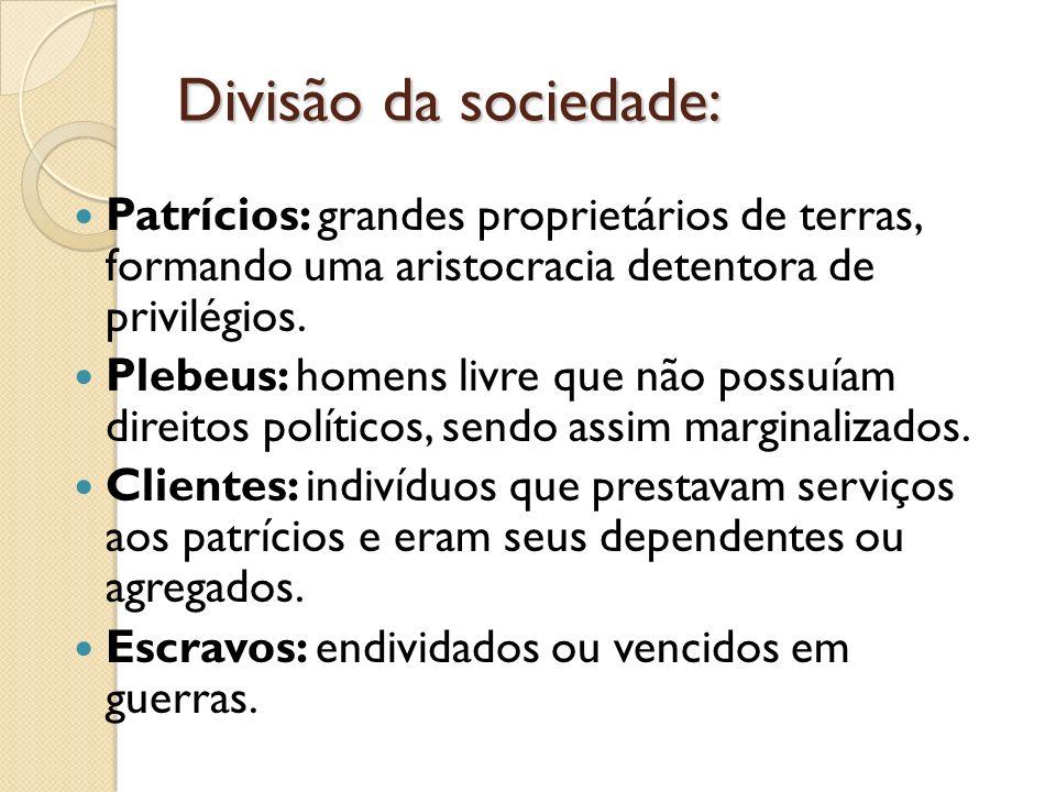 Divisão da sociedade:Patrícios: grandes proprietários de terras, formando uma aristocracia detentora de privilégios.