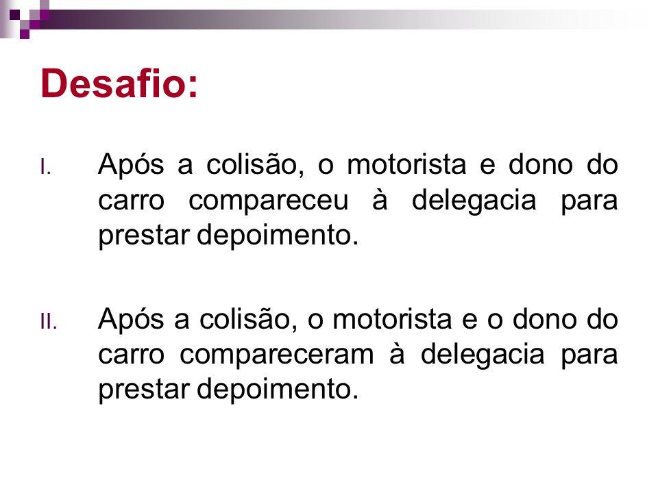 Desafio: Após a colisão, o motorista e dono do carro compareceu à delegacia para prestar depoimento.