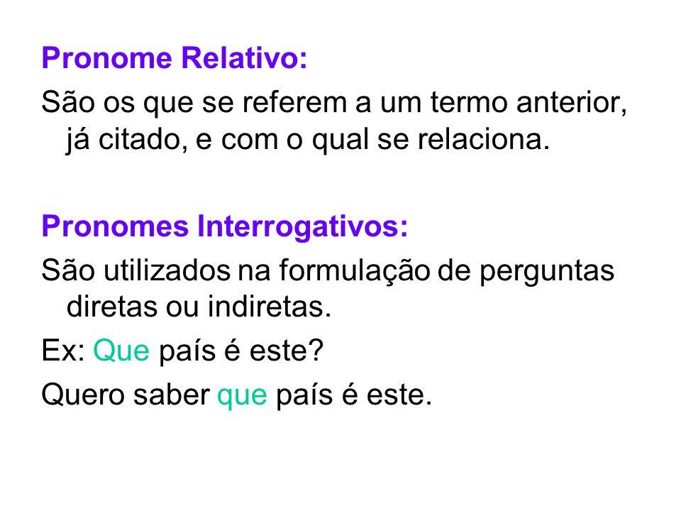 Pronome Relativo:São os que se referem a um termo anterior, já citado, e com o qual se relaciona. Pronomes Interrogativos: