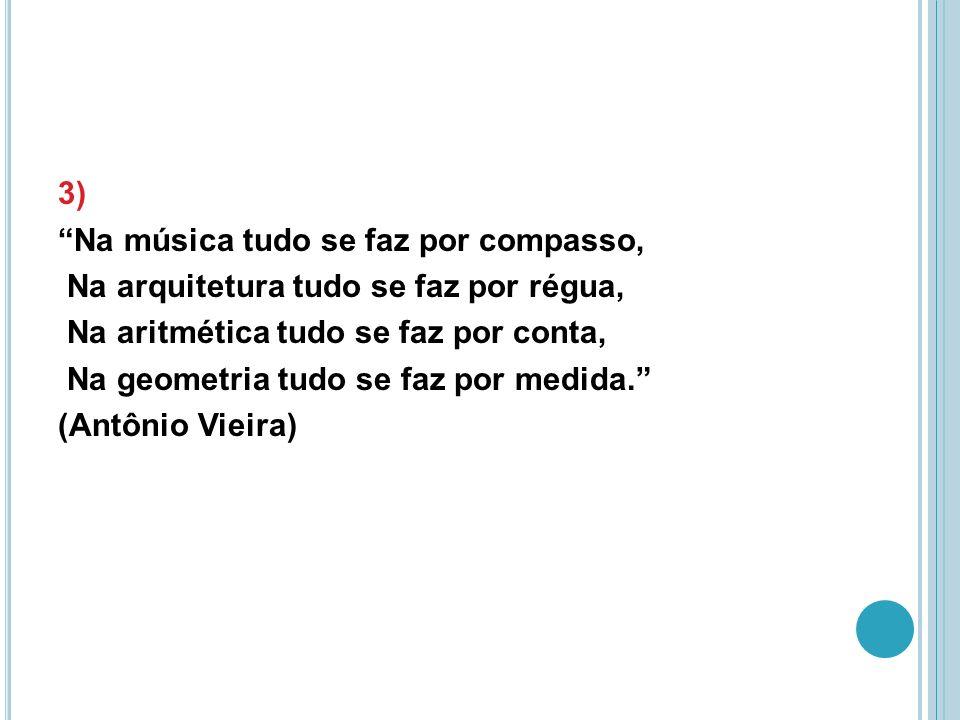 3) Na música tudo se faz por compasso, Na arquitetura tudo se faz por régua, Na aritmética tudo se faz por conta, Na geometria tudo se faz por medida. (Antônio Vieira)