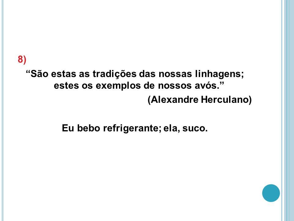 8) São estas as tradições das nossas linhagens; estes os exemplos de nossos avós. (Alexandre Herculano) Eu bebo refrigerante; ela, suco.