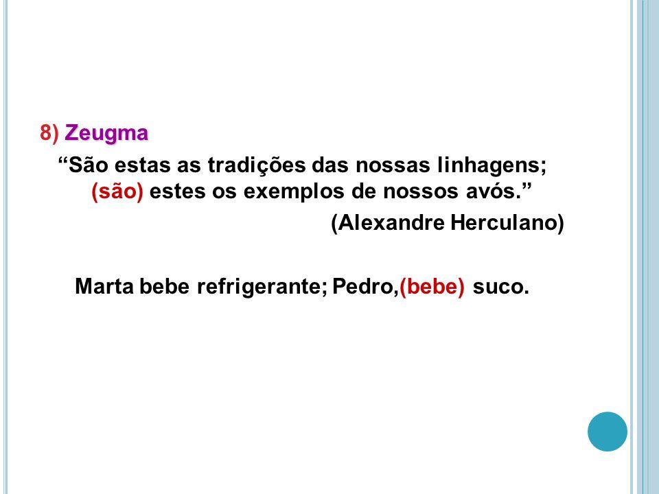 8) Zeugma São estas as tradições das nossas linhagens; (são) estes os exemplos de nossos avós. (Alexandre Herculano) Marta bebe refrigerante; Pedro,(bebe) suco.
