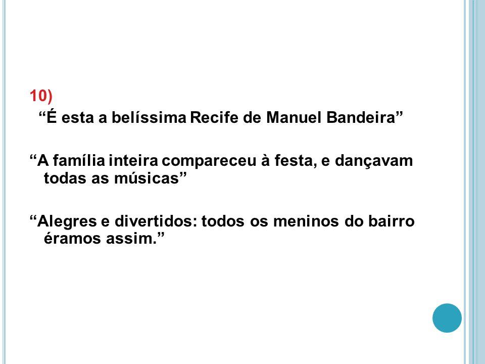 10) É esta a belíssima Recife de Manuel Bandeira A família inteira compareceu à festa, e dançavam todas as músicas Alegres e divertidos: todos os meninos do bairro éramos assim.