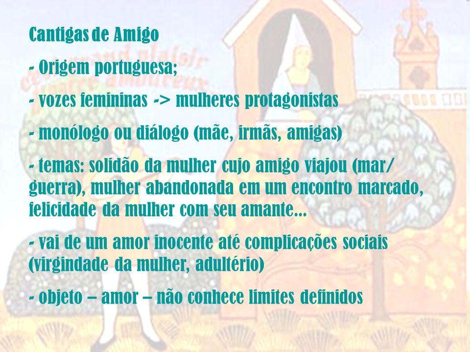 Cantigas de Amigo Origem portuguesa; vozes femininas -> mulheres protagonistas. monólogo ou diálogo (mãe, irmãs, amigas)