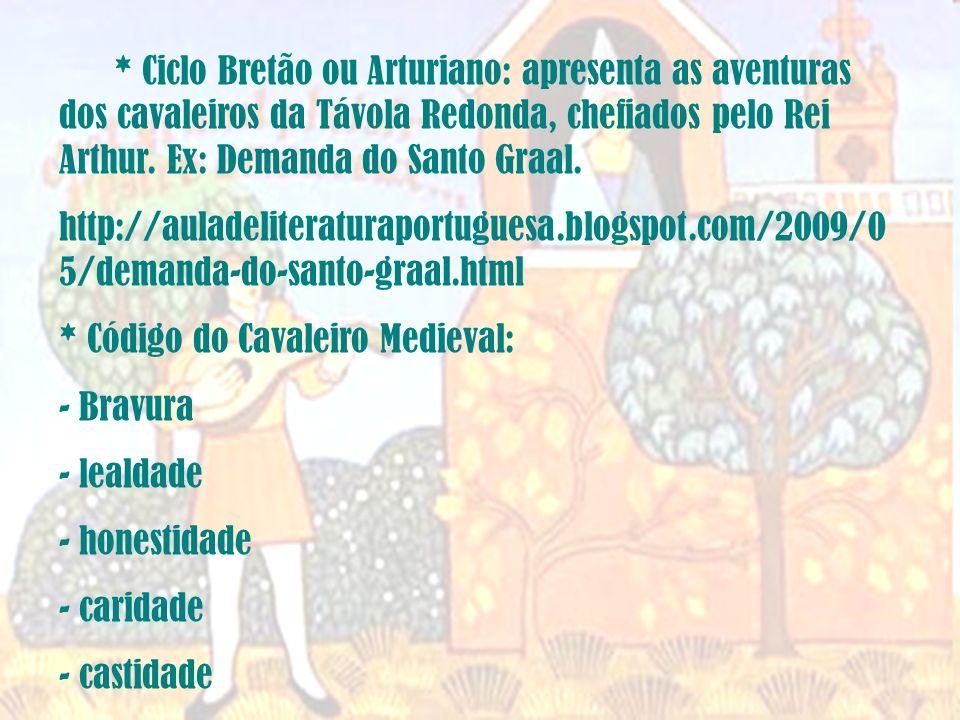 * Ciclo Bretão ou Arturiano: apresenta as aventuras dos cavaleiros da Távola Redonda, chefiados pelo Rei Arthur. Ex: Demanda do Santo Graal.