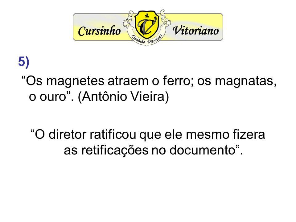 5) Os magnetes atraem o ferro; os magnatas, o ouro .