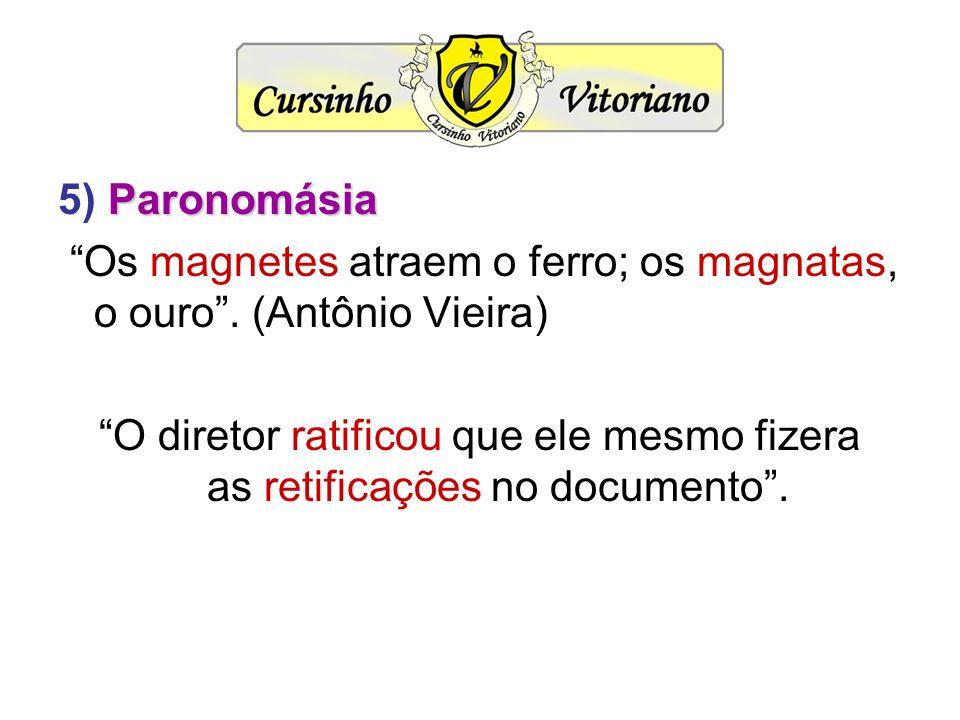 5) Paronomásia Os magnetes atraem o ferro; os magnatas, o ouro . (Antônio Vieira)