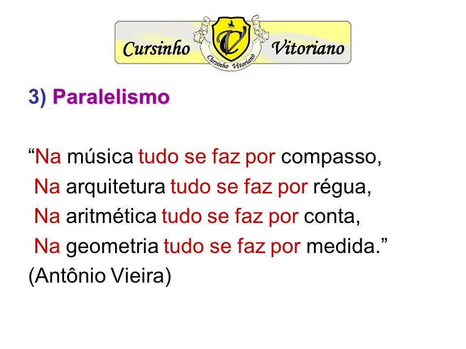 3) Paralelismo Na música tudo se faz por compasso, Na arquitetura tudo se faz por régua, Na aritmética tudo se faz por conta,