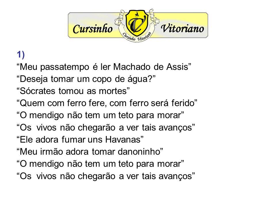 1) Meu passatempo é ler Machado de Assis Deseja tomar um copo de água Sócrates tomou as mortes
