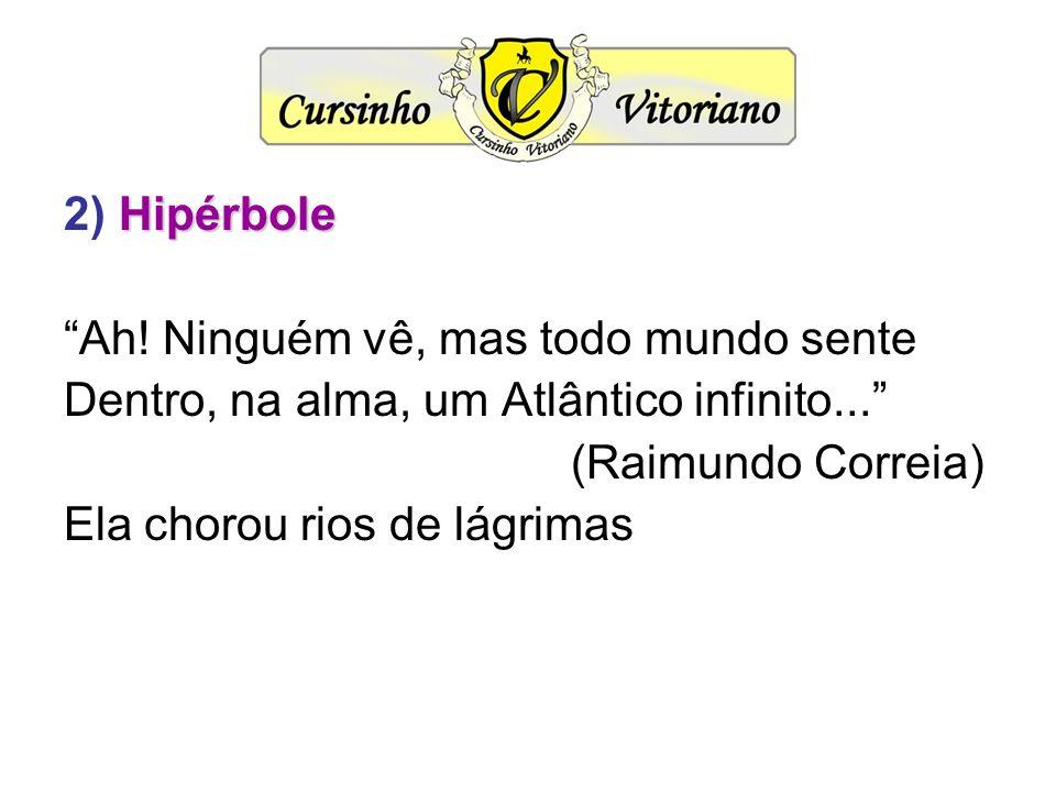 2) Hipérbole Ah! Ninguém vê, mas todo mundo sente. Dentro, na alma, um Atlântico infinito... (Raimundo Correia)