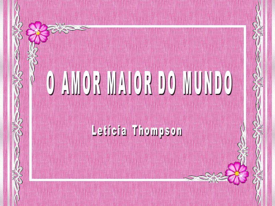 O AMOR MAIOR DO MUNDO Letícia Thompson