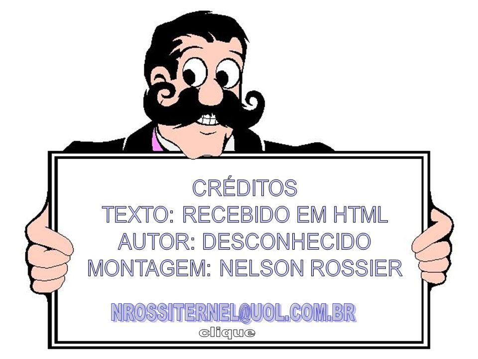 TEXTO: RECEBIDO EM HTML AUTOR: DESCONHECIDO MONTAGEM: NELSON ROSSIER