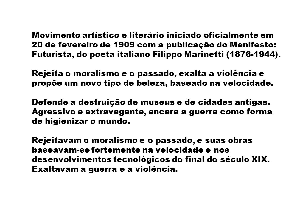 Movimento artístico e literário iniciado oficialmente em 20 de fevereiro de 1909 com a publicação do Manifesto: Futurista, do poeta italiano Filippo Marinetti (1876-1944).