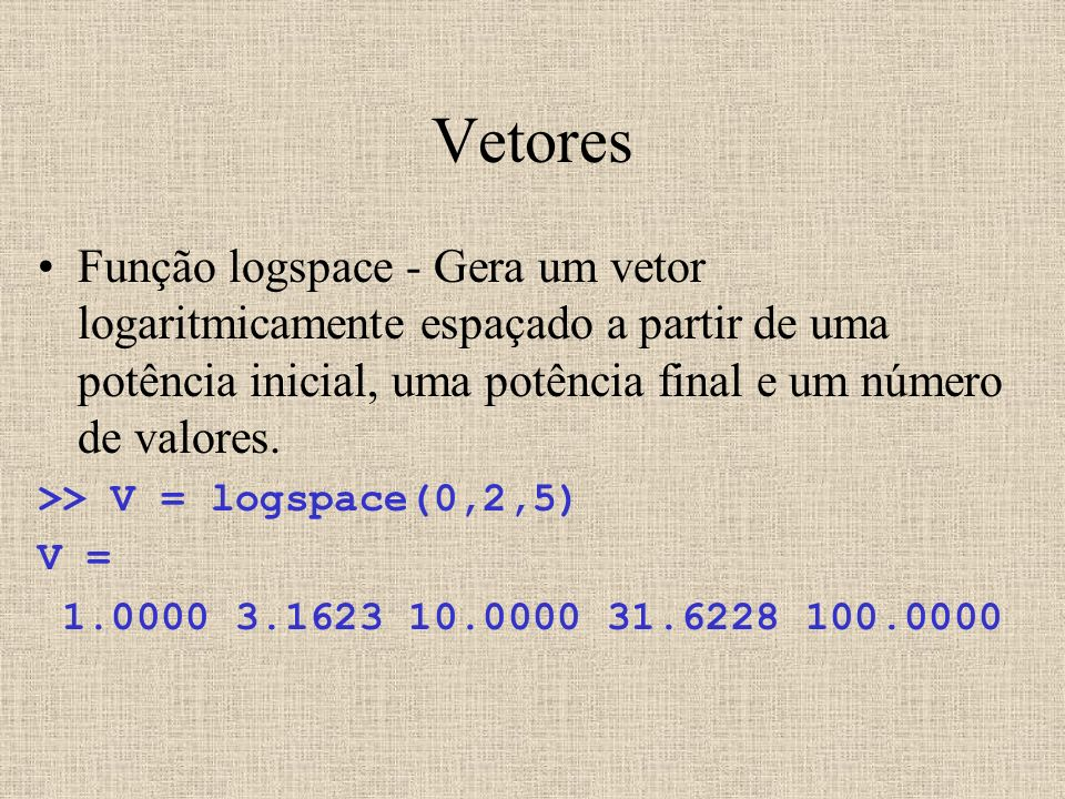 Vetores Função logspace - Gera um vetor logaritmicamente espaçado a partir de uma potência inicial, uma potência final e um número de valores.