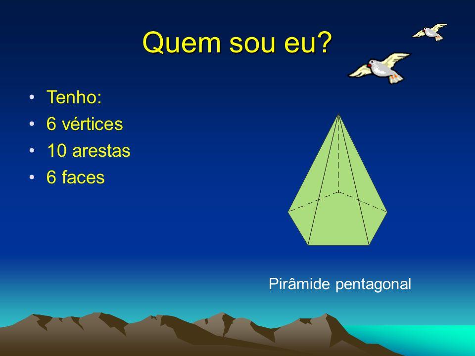 Quem sou eu Tenho: 6 vértices 10 arestas 6 faces Pirâmide pentagonal