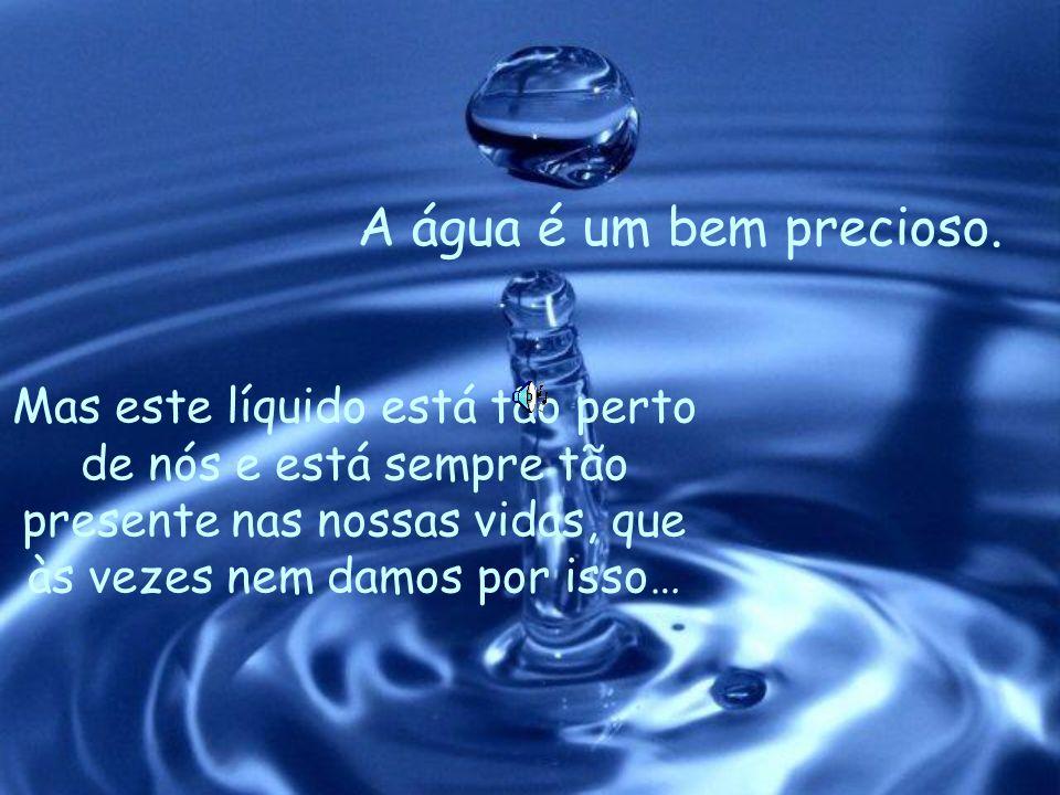 A água é um bem precioso.Mas este líquido está tão perto de nós e está sempre tão presente nas nossas vidas, que às vezes nem damos por isso…