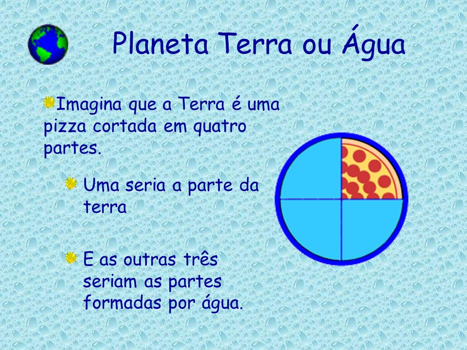 Planeta Terra ou Água Imagina que a Terra é uma pizza cortada em quatro partes. Uma seria a parte da terra.