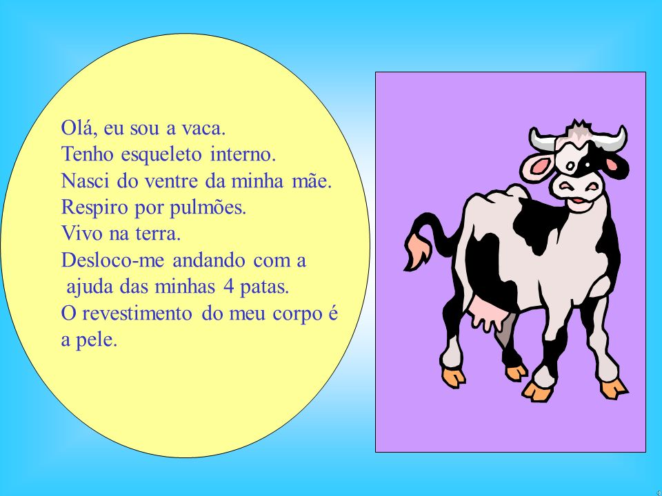 Olá, eu sou a vaca.Tenho esqueleto interno. Nasci do ventre da minha mãe. Respiro por pulmões. Vivo na terra.