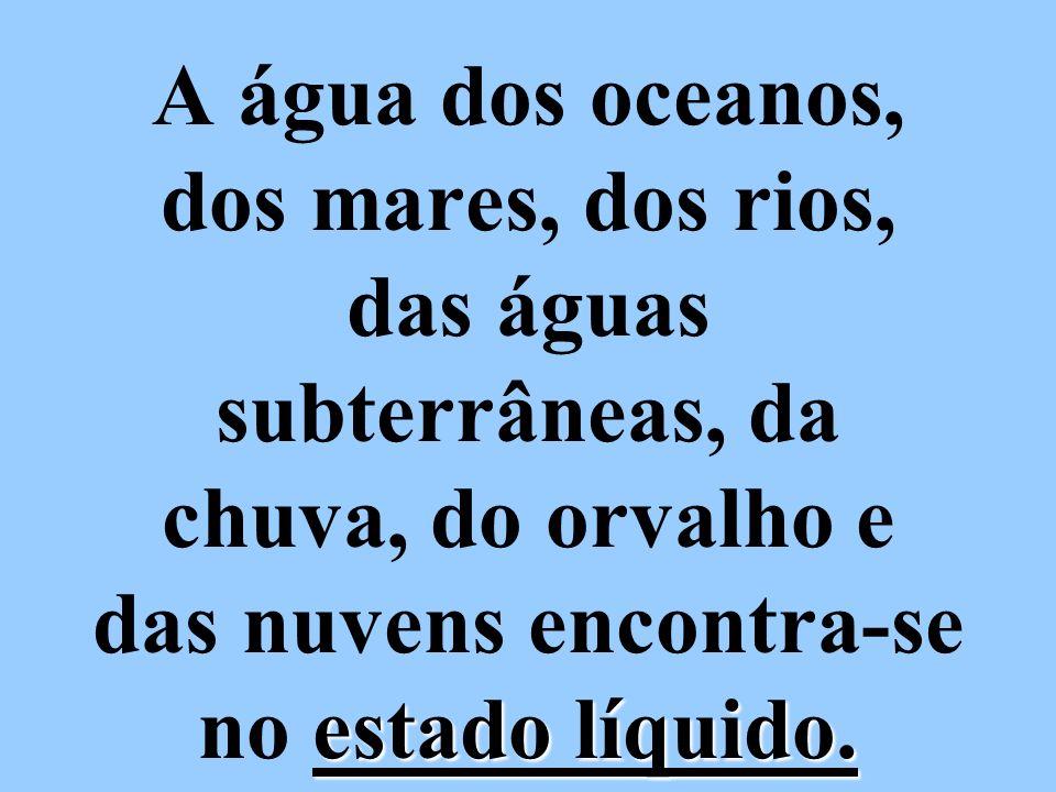 A água dos oceanos, dos mares, dos rios, das águas subterrâneas, da chuva, do orvalho e das nuvens encontra-se no estado líquido.