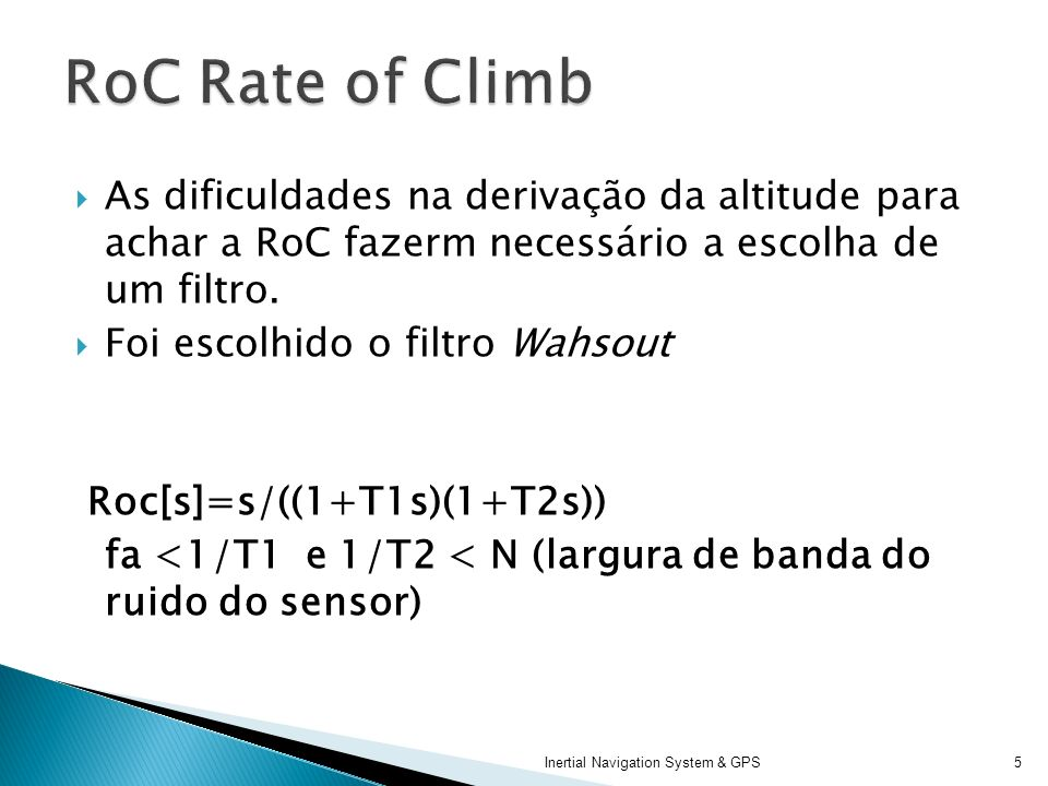 RoC Rate of Climb As dificuldades na derivação da altitude para achar a RoC fazerm necessário a escolha de um filtro.