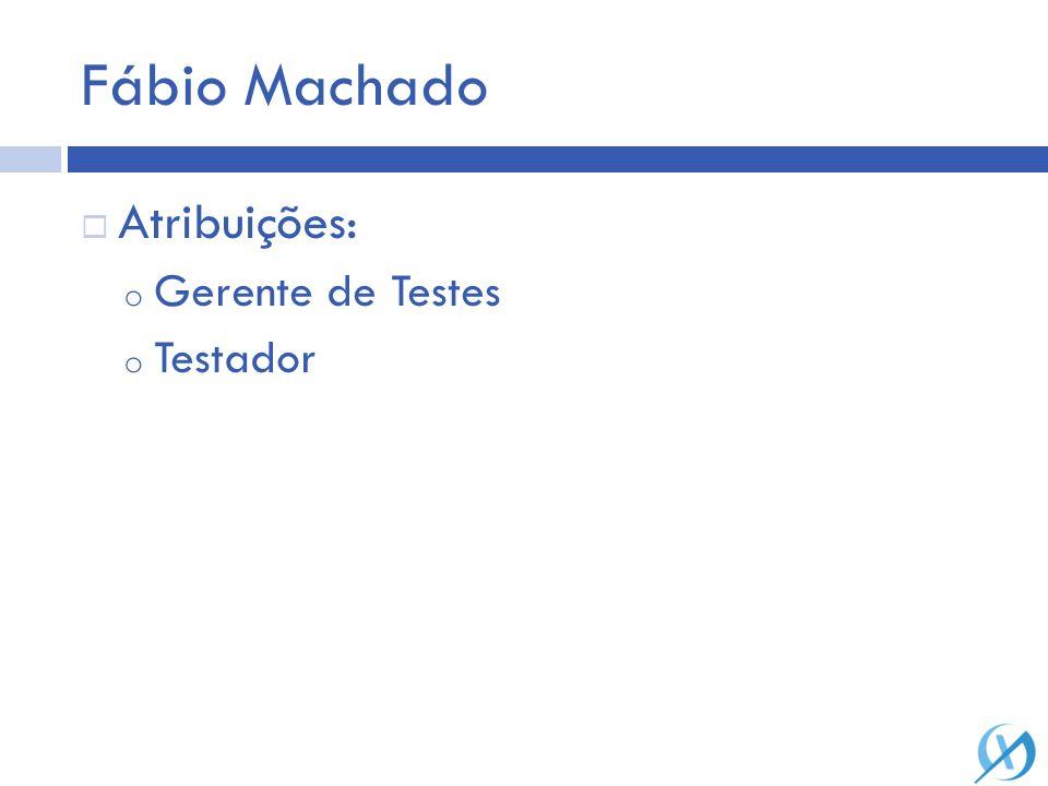 Fábio Machado Atribuições: Gerente de Testes Testador