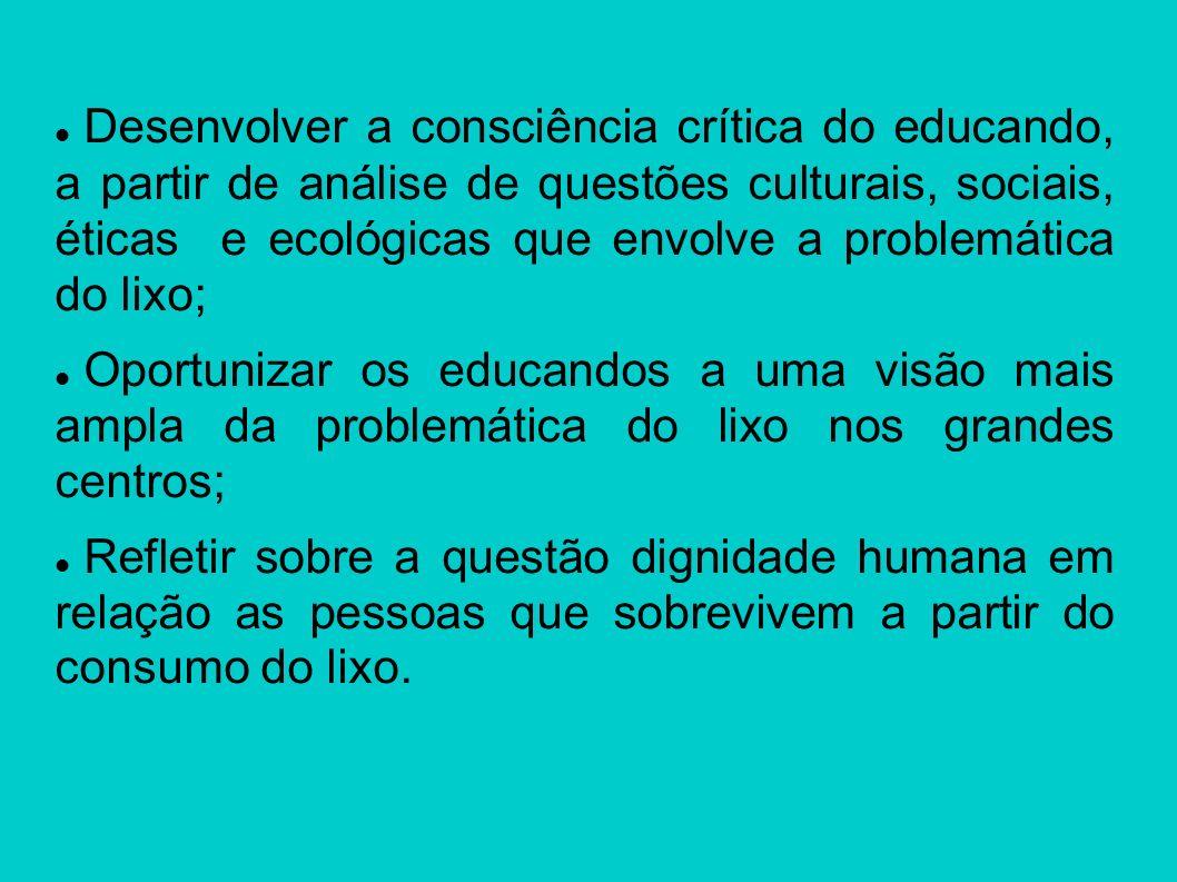 Desenvolver a consciência crítica do educando, a partir de análise de questões culturais, sociais, éticas e ecológicas que envolve a problemática do lixo;